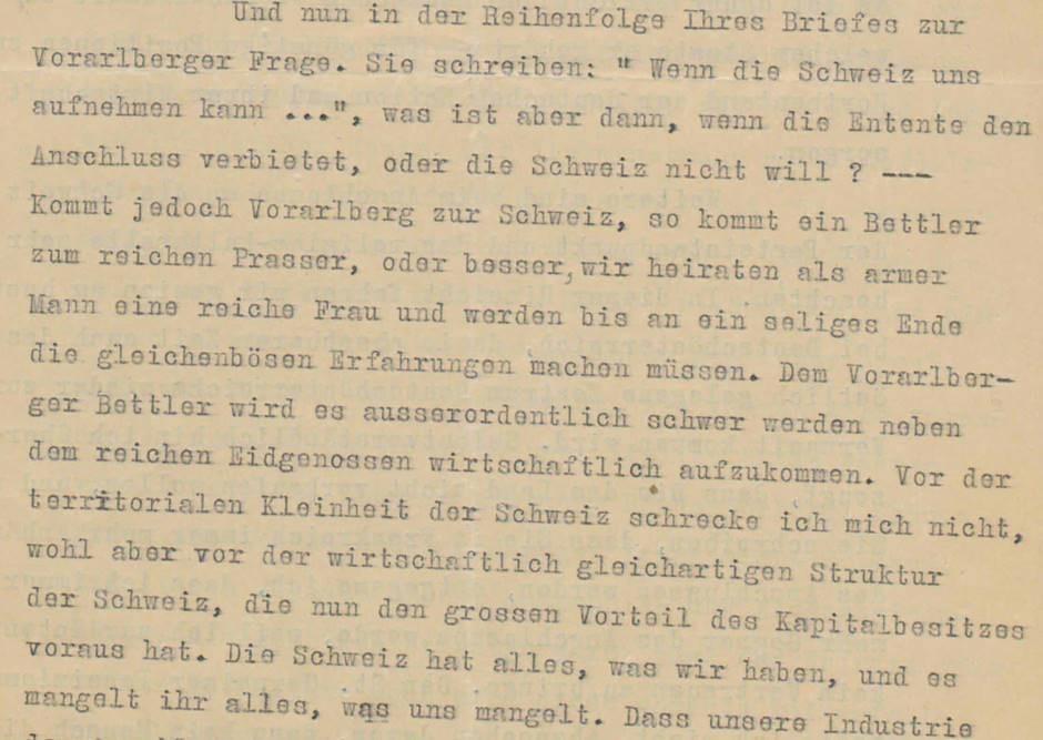 """Schreiben Jodok Fink, Wien, an Otto Ender, Bregenz, 30.5.1919. Der christlichsoziale Vizekanzler der Republik Deutschösterreich, Jodok Fink, ein gebürtiger Vorarlberger, versuchte, zwischen den Interessen von Wien und Bregenz zu vermitteln. Tatsächlich hielt er einen Anschluss an die Schweiz nicht für ideal und geriet dadurch in Konflikt mit seiner Partei und dem Vorarlberger Landeshauptmann Otto Ender. In dieser Stelle warnt Jodok Fink vor den wirtschaftlichen Auswirkungen eines """"Anschluss"""" an die """"reiche"""" Schweiz. Den Brief von Jodok Fink finden Sie in voller Länge am Schluss des Vorarlberg-Kapitels als PDF."""