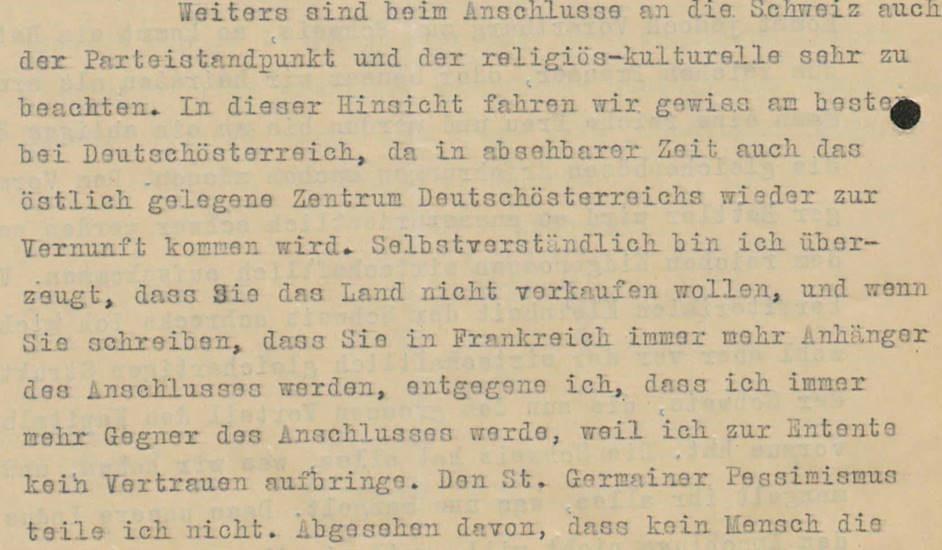 """Schreiben Jodok Fink, Wien, an Otto Ender, Bregenz, 30.5.1919. Der christlichsoziale Vizekanzler der Republik Deutschösterreich, Jodok Fink, ein gebürtiger Vorarlberger, versuchte, zwischen den Interessen von Wien und Bregenz zu vermitteln. Tatsächlich hielt er einen Anschluss an die Schweiz nicht für ideal und geriet dadurch in Konflikt mit seiner Partei und dem Vorarlberger Landeshauptmann Otto Ender. In dieser Stelle betont Jodok Fink, dass auch religiös-kulturelle Aspekte bei einem """"Anschluss"""" an die Schweiz zu beachten seien, und, dass man der Entente nicht vertrauen könne. Man sei in Deutschösterreich besser aufgehoben und auch das östliche Zentrum (Wien) würde (religiös und politisch) zur Vernunft kommen. Den Brief von Jodok Fink finden Sie in voller Länge am Schluss des Vorarlberg-Kapitels als PDF."""