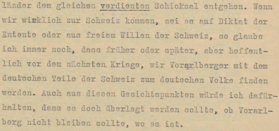 """Schreiben Jodok Fink, Wien, an Otto Ender, Bregenz, 30.5.1919. Der christlichsoziale Vizekanzler der Republik Deutschösterreich, Jodok Fink, ein gebürtiger Vorarlberger, versuchte, zwischen den Interessen von Wien und Bregenz zu vermitteln. Tatsächlich hielt er einen Anschluss an die Schweiz nicht für ideal und geriet dadurch in Konflikt mit seiner Partei und dem Vorarlberger Landeshauptmann Otto Ender. In dieser Stelle hofft Jodok Fink, dass selbst bei einem """"Anschluss"""" an die Schweiz Vorarlberg früher oder später Teil Deutschlands sein würde.  Den Brief von Jodok Fink finden Sie in voller Länge am Schluss des Vorarlberg-Kapitels als PDF."""