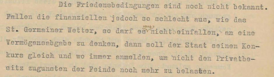 Schreiben Jodok Fink, Wien, an Otto Ender, Bregenz, 30.5.1919. Der christlichsoziale Vizekanzler der Republik Deutschösterreich, Jodok Fink, ein gebürtiger Vorarlberger, versuchte, zwischen den Interessen von Wien und Bregenz zu vermitteln. Tatsächlich hielt er einen Anschluss an die Schweiz nicht für ideal und geriet dadurch in Konflikt mit seiner Partei und dem Vorarlberger Landeshauptmann Otto Ender. In dieser Stelle hält Jodok Fink fest, dass es selbst bei harten Friedensbedingungen nicht zu einer Vermögensabgabe kommen dürfe. Den Brief von Jodok Fink finden Sie in voller Länge am Schluss des Vorarlberg-Kapitels als PDF.